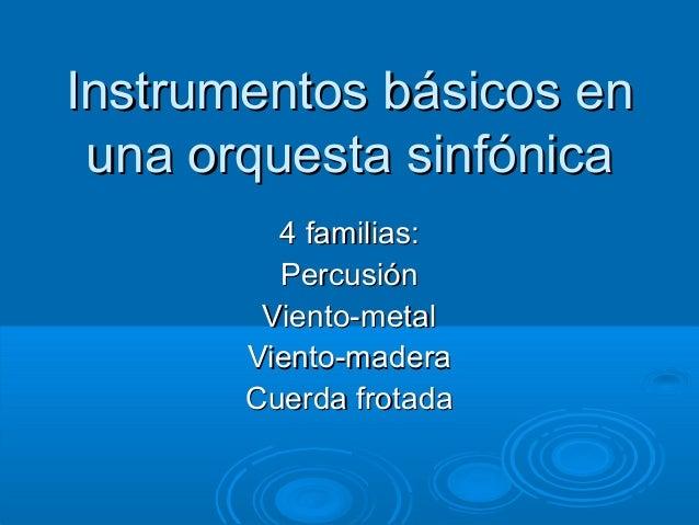 Instrumentos básicos en una orquesta sinfónica         4 familias:         Percusión        Viento-metal       Viento-made...