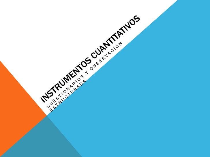 INSTRUMENTOS CUANTITATIVOS• Recaban información confiable por medio basados en  procedimientos estadísticos.• Utilizan la ...