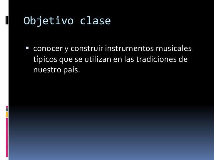 Objetivo clase<br />conocer y construir instrumentos musicales típicos que se utilizan en las tradiciones de nuestro país....
