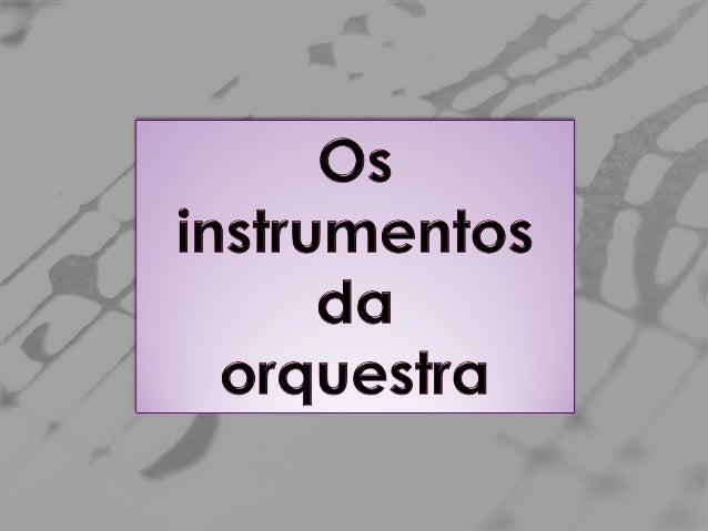 A orquestra é um conjunto de instrumentos; Divide-se em três famílias: cordas, sopros (madeira e metal) e percussão. ♪