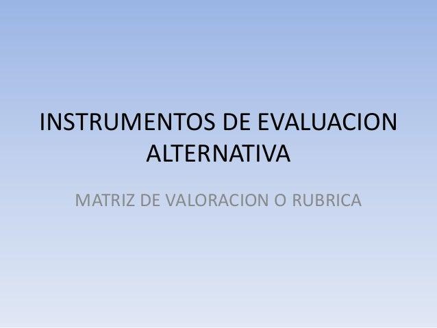 INSTRUMENTOS DE EVALUACION       ALTERNATIVA  MATRIZ DE VALORACION O RUBRICA