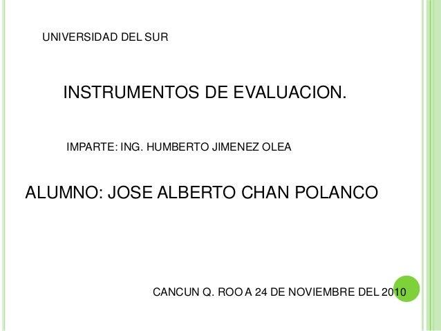 UNIVERSIDAD DEL SUR INSTRUMENTOS DE EVALUACION. IMPARTE: ING. HUMBERTO JIMENEZ OLEA ALUMNO: JOSE ALBERTO CHAN POLANCO CANC...