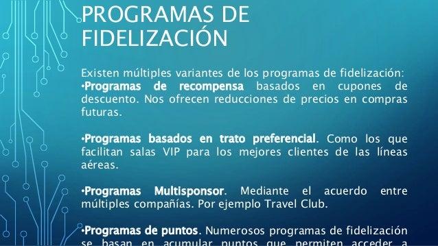 Existen múltiples variantes de los programas de fidelización: •Programas de recompensa basados en cupones de descuento. No...