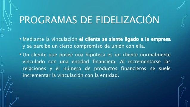 PROGRAMAS DE FIDELIZACIÓN • Mediante la vinculación el cliente se siente ligado a la empresa y se percibe un cierto compro...