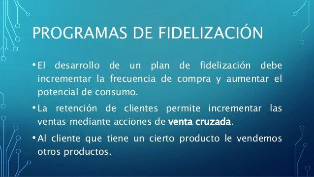 PROGRAMAS DE FIDELIZACIÓN • El desarrollo de un plan de fidelización debe incrementar la frecuencia de compra y aumentar e...