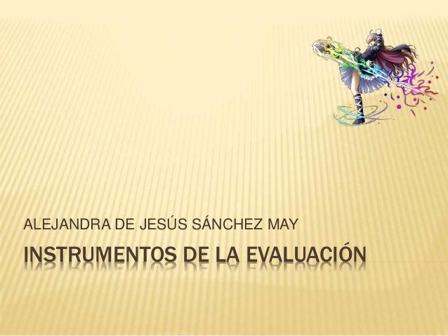 INSTRUMENTOS DE LA EVALUACIÓN ALEJANDRA DE JESÚS SÁNCHEZ MAY