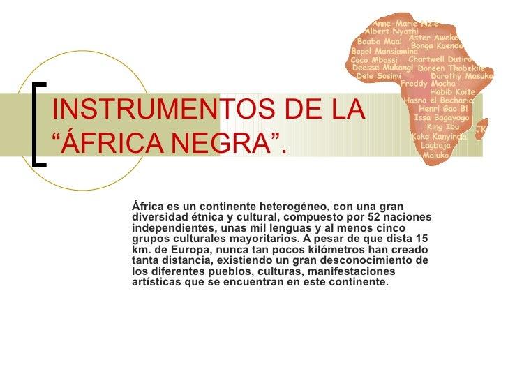 """INSTRUMENTOS DE LA""""ÁFRICA NEGRA"""".    África es un continente heterogéneo, con una gran    diversidad étnica y cultural, co..."""
