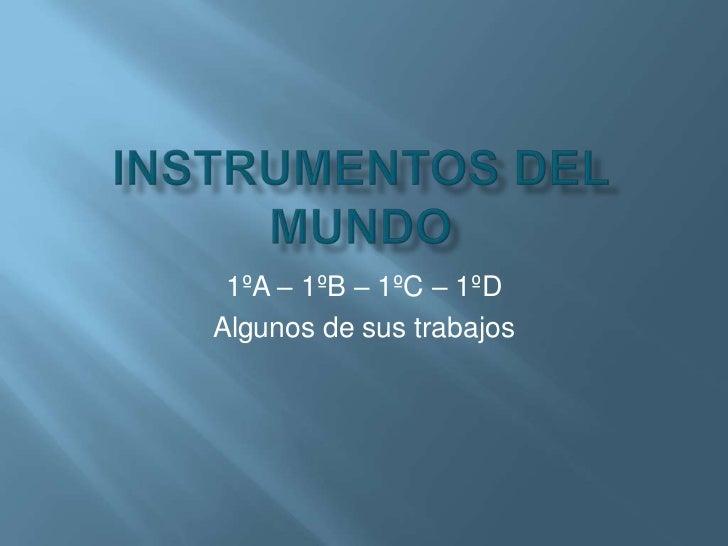 Instrumentos del mundo<br />1ºA – 1ºB – 1ºC – 1ºD<br />Algunos de sus trabajos<br />
