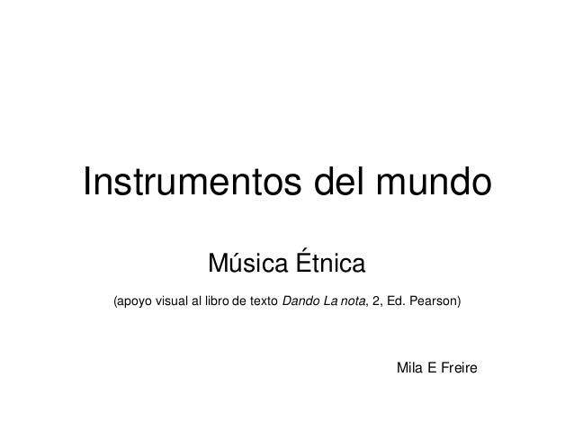 Instrumentos del mundo Música Étnica (apoyo visual al libro de texto Dando La nota, 2, Ed. Pearson) Mila E Freire