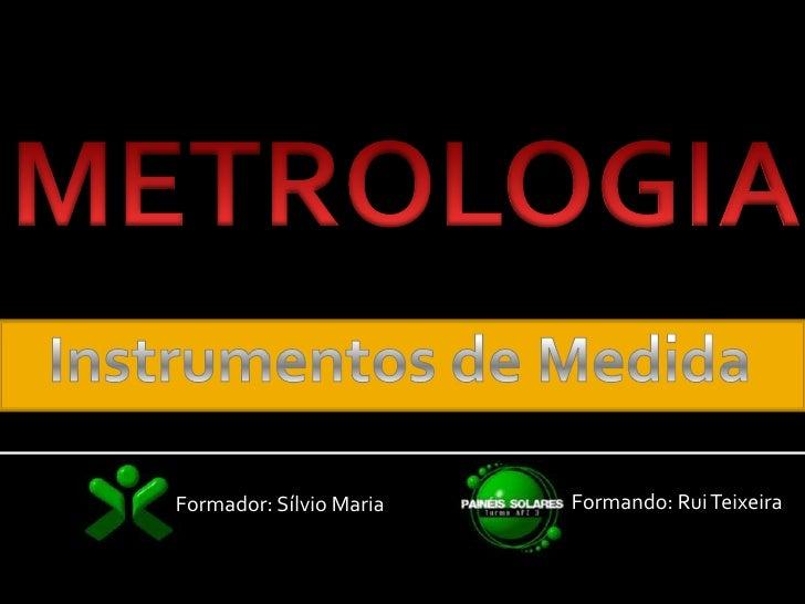 METROLOGIA<br />Instrumentos de Medida<br />Formando: Rui Teixeira<br />Formador: Sílvio Maria<br />