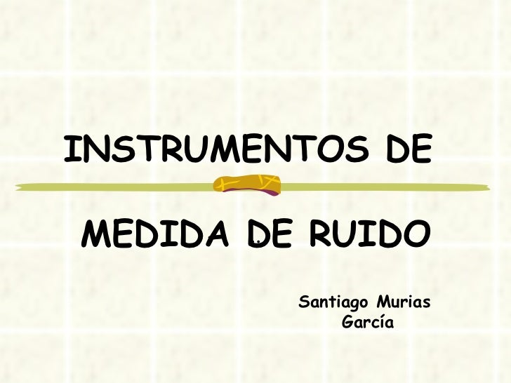 INSTRUMENTOS DE  MEDIDA DE RUIDO .. Santiago Murias  García