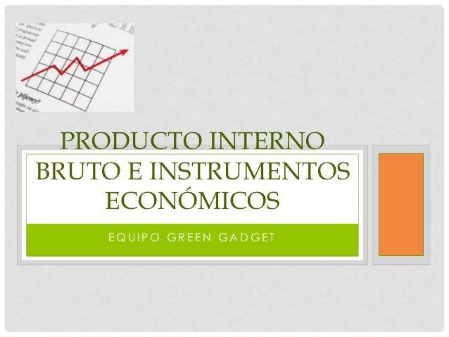 PRODUCTO INTERNOBRUTO E INSTRUMENTOS     ECONÓMICOS    EQUIPO GREEN GADGET