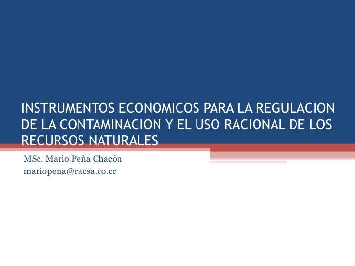 INSTRUMENTOS ECONOMICOS PARA LA REGULACIONDE LA CONTAMINACION Y EL USO RACIONAL DE LOSRECURSOS NATURALESMSc. Mario Peña Ch...