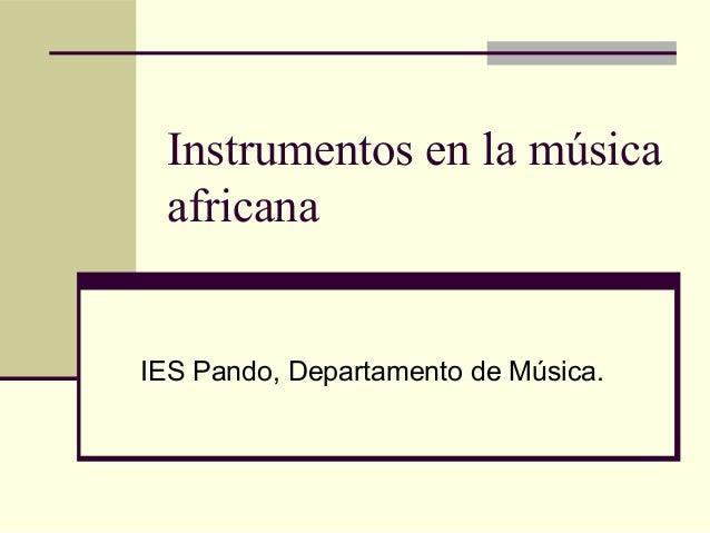 Instrumentos en la música africanaIES Pando, Departamento de Música.