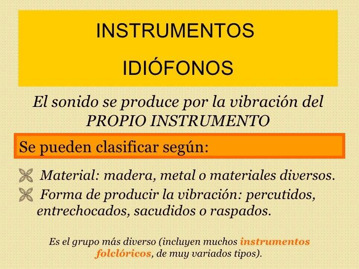 INSTRUMENTOS  IDIÓFONOS <ul><li>Material: madera, metal o materiales diversos. </li></ul><ul><li>Forma de producir la vibr...