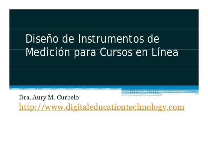 Diseño de Instrumentos de   Medición   M di ió para C Cursos en Lí                            Línea   Dra. Aury M. Curbelo...