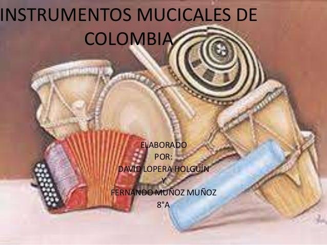 INSTRUMENTOS MUCICALES DE  COLOMBIA  ELABORADO  POR:  DAVID LOPERA HOLGUÍN  Y  FERNANDO MUÑOZ MUÑOZ  8°A