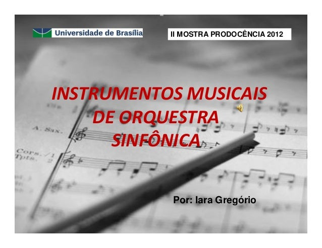 INSTRUMENTOS MUSICAIS DE ORQUESTRA SINFÔNICA Por: Iara Gregório II MOSTRA PRODOCÊNCIA 2012