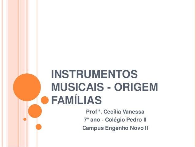 INSTRUMENTOSMUSICAIS - ORIGEMFAMÍLIAS     Prof ª. Cecília Vanessa    7º ano - Colégio Pedro II    Campus Engenho Novo II
