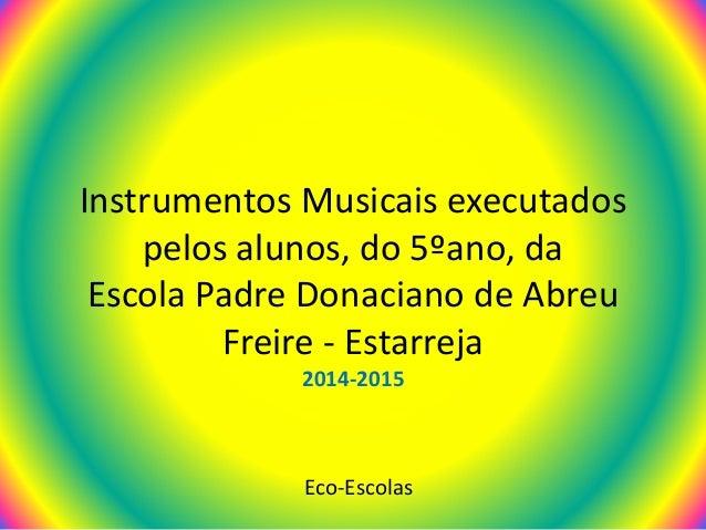 Instrumentos Musicais executados pelos alunos, do 5ºano, da Escola Padre Donaciano de Abreu Freire - Estarreja 2014-2015 E...