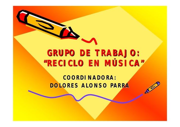 """GRUPO DE TRABAJO:""""RECICLO EN MÚSICA""""""""RECICLO    MÚSICA""""    COORDINADORA: DOLORES ALONSO PARRA"""