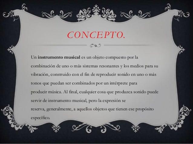 CONCEPTO. Un instrumento musical es un objeto compuesto por la combinación de uno o más sistemas resonantes y los medios p...