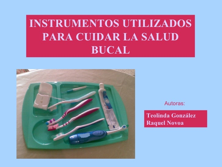 INSTRUMENTOS UTILIZADOS   PARA CUIDAR LA SALUD          BUCAL                          Autoras:                  Teolinda ...