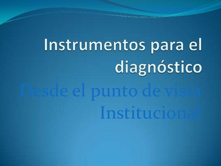 Instrumentos para el diagnóstico<br />Desde el punto de vista Institucional<br />