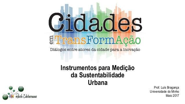 Instrumentos para Medição da Sustentabilidade Urbana Prof. Luís Bragança Universidade do Minho Maio 2017