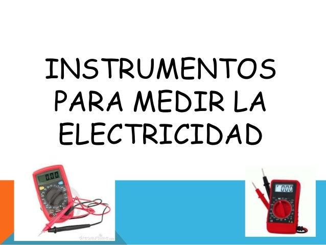 INSTRUMENTOS PARA MEDIR LA ELECTRICIDAD