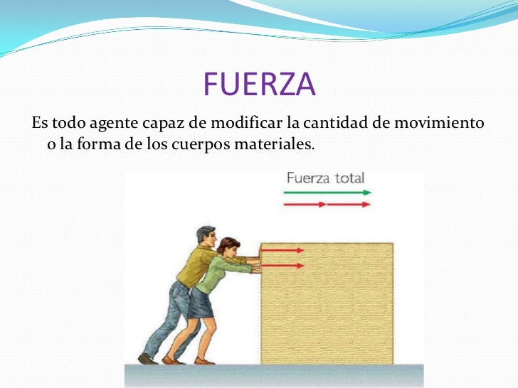 FUERZAEs todo agente capaz de modificar la cantidad de movimiento  o la forma de los cuerpos materiales.