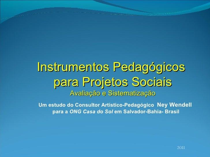 2011 Instrumentos Pedagógicos  para Projetos Sociais Avaliaç ão e Sistematização Um estudo do Consultor Artístico-Pedagógi...