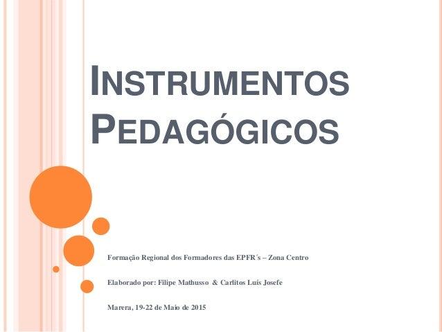 INSTRUMENTOS PEDAGÓGICOS Formação Regional dos Formadores das EPFR´s – Zona Centro Elaborado por: Filipe Mathusso & Carlit...