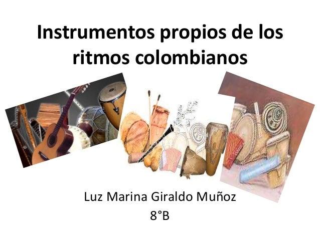 Instrumentos propios de los  ritmos colombianos  Luz Marina Giraldo Muñoz  8°B