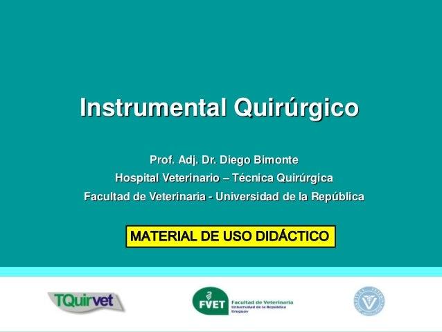 Instrumental Quirúrgico MATERIAL DE USO DIDÁCTICO Prof. Adj. Dr. Diego Bimonte Hospital Veterinario – Técnica Quirúrgica F...