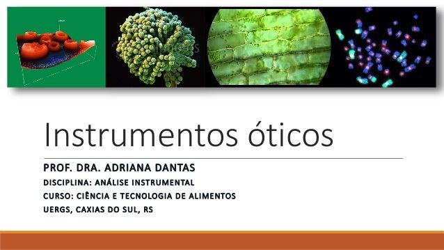Instrumentos óticos PROF. DRA. ADRIANA DANTAS DISCIPLINA: ANÁLISE INSTRUMENTAL CURSO: CIÊNCIA E TECNOLOGIA DE ALIMENTOS UE...