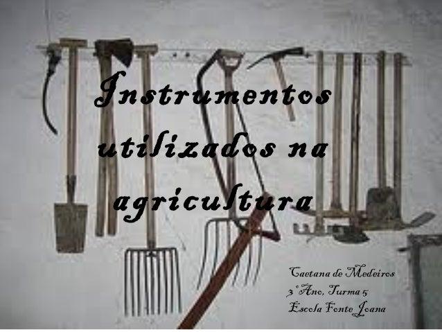 Instrumentosutilizados na agricultura          Caetana de Medeiros          3º Ano, Turma 5          Escola Fonte Joana