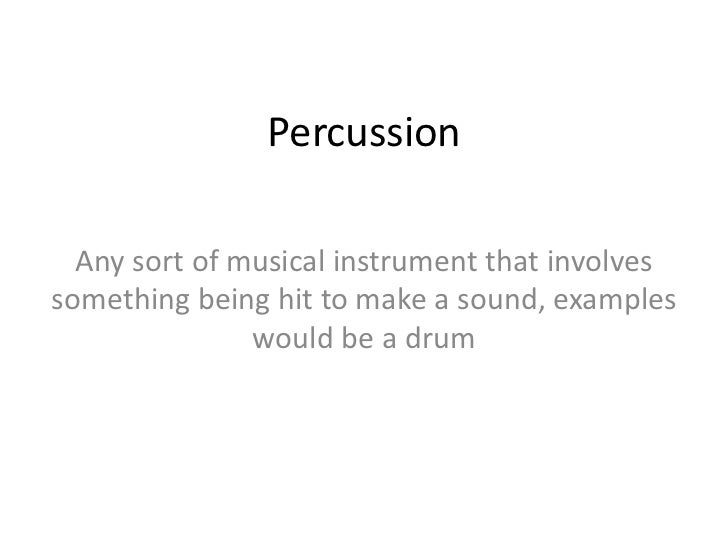 Percussion  Any sort of musical instrument that involvessomething being hit to make a sound, examples               would ...