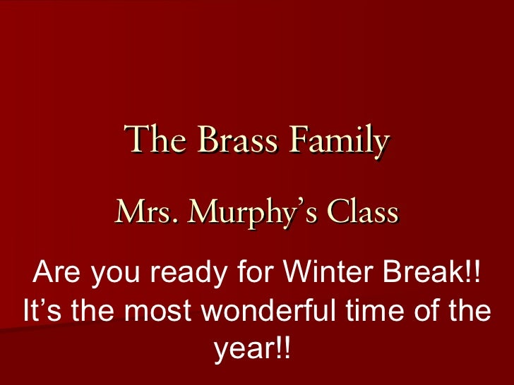The Brass Family Mrs. Murphy's Class Are you ready for Winter Break!! It's the most wonderful time of the year!!