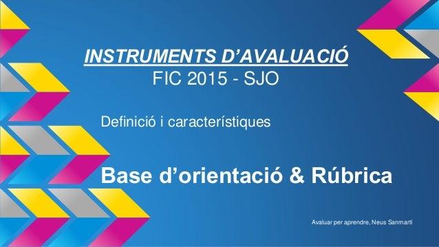 Base d'orientació & Rúbrica Definició i característiques INSTRUMENTS D'AVALUACIÓ FIC 2015 - SJO Avaluar per aprendre, Neus...