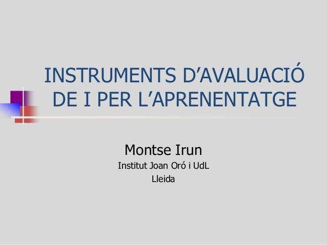 INSTRUMENTS D'AVALUACIÓ DE I PER L'APRENENTATGE  Montse Irun  Institut Joan Oró i UdL  Lleida