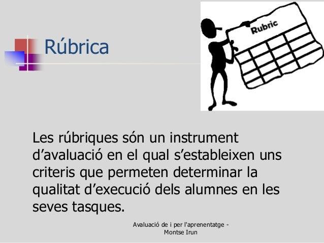 Rúbrica  Les rúbriques són un instrument d'avaluació en el qual s'estableixen uns criteris que permeten determinar la qual...