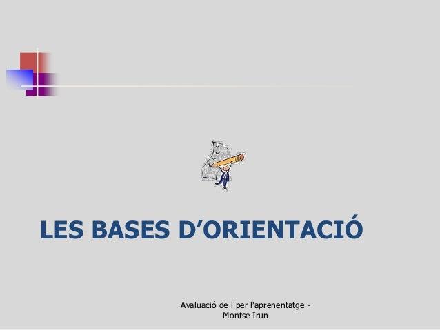 LES BASES D'ORIENTACIÓ  Avaluació de i per l'aprenentatge - Montse Irun