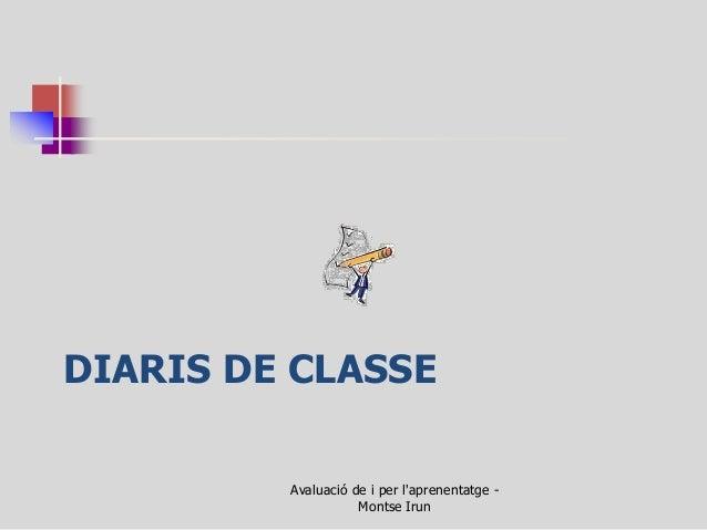 DIARIS DE CLASSE  Avaluació de i per l'aprenentatge - Montse Irun