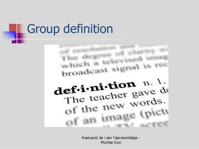 Group definition  Avaluació de i per l'aprenentatge - Montse Irun