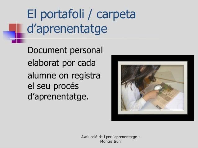 El portafoli / carpeta d'aprenentatge  Document personal  elaborat por cada  alumne on registra el seu procés d'aprenentat...