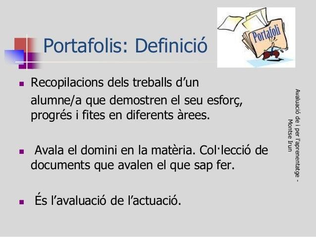 Portafolis: Definició  Recopilacions dels treballs d'un  alumne/a que demostren el seu esforç, progrés i fites en diferen...