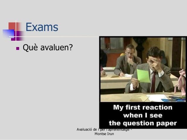 Exams  Què avaluen?  Avaluació de i per l'aprenentatge - Montse Irun
