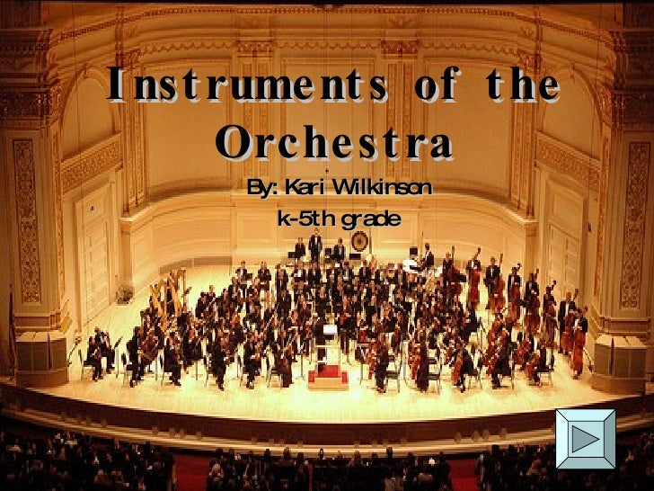 Instruments of the Orchestra By: Kari Wilkinson k-5th grade