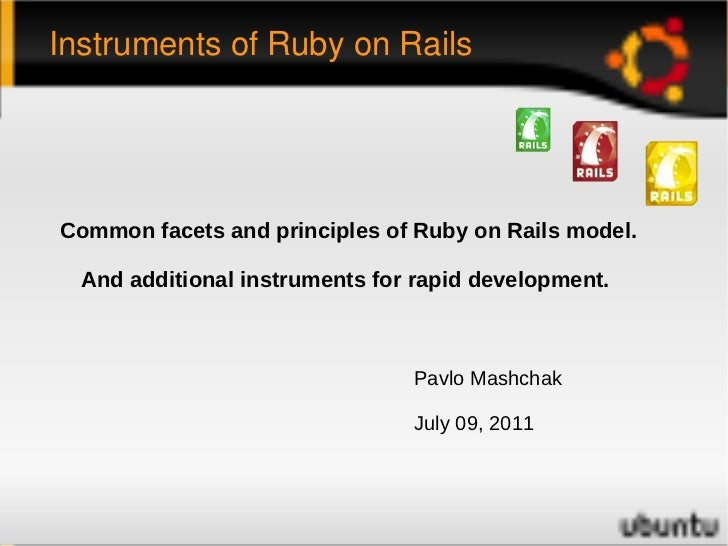 Instruments of Ruby on Rails Pavlo Mashchak July 09, 2011 Common facets and principles of Ruby on Rails model. And additio...